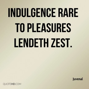 Indulgence rare to pleasures lendeth zest.