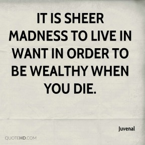 It is sheer madness to live in want in order to be wealthy when you die.