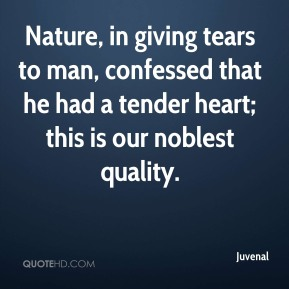 Juvenal  - Nature, in giving tears to man, confessed that he had a tender heart; this is our noblest quality.