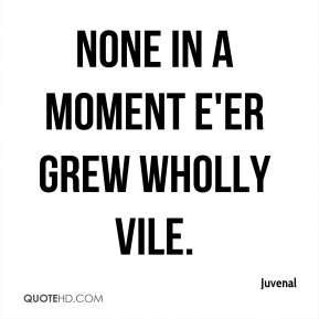 Juvenal  - None in a moment e'er grew wholly vile.