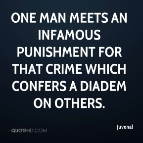 Juvenal  - One man meets an infamous punishment for that crime which confers a diadem on others.