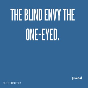 The blind envy the one-eyed.