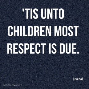 'Tis unto children most respect is due.