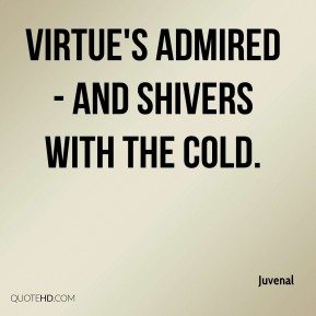 Virtue's admired - and shivers with the cold.