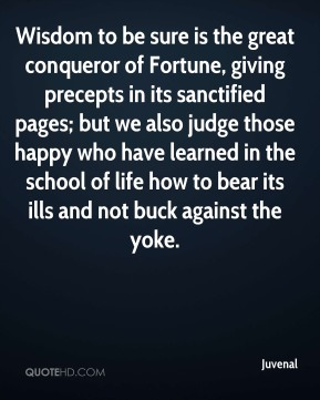 Wisdom to be sure is the great conqueror of Fortune, giving precepts in its sanctified pages; but we also judge those happy who have learned in the school of life how to bear its ills and not buck against the yoke.
