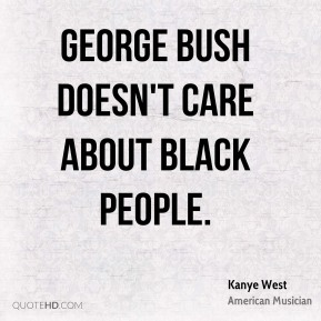 Kanye West - George Bush doesn't care about black people.