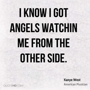 I know I got angels watchin me from the other side.