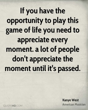Kanye West - If you have the opportunity to play this game of life you need to appreciate every moment. a lot of people don't appreciate the moment until it's passed.
