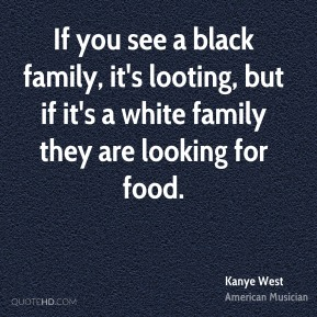If you see a black family, it's looting, but if it's a white family they are looking for food.