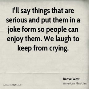 Kanye West - I'll say things that are serious and put them in a joke form so people can enjoy them. We laugh to keep from crying.
