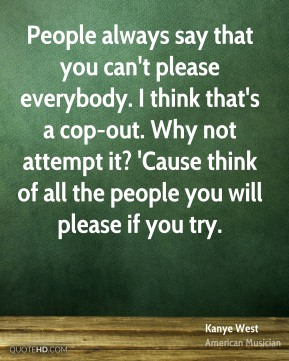 People always say that you can't please everybody. I think that's a cop-out. Why not attempt it? 'Cause think of all the people you will please if you try.