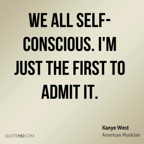 We all self-conscious. I'm just the first to admit it.