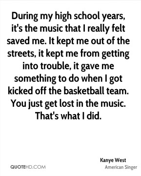 Kanye West  - During my high school years, it's the music that I really felt saved me. It kept me out of the streets, it kept me from getting into trouble, it gave me something to do when I got kicked off the basketball team. You just get lost in the music. That's what I did.