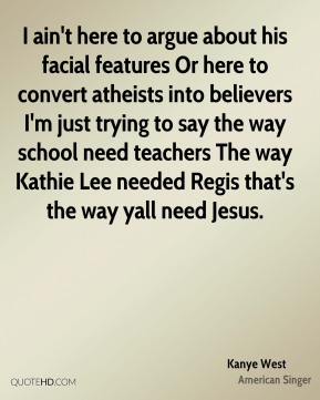 I ain't here to argue about his facial features Or here to convert atheists into believers I'm just trying to say the way school need teachers The way Kathie Lee needed Regis that's the way yall need Jesus.