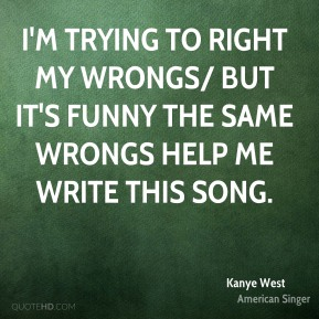 I'm trying to right my wrongs/ But it's funny the same wrongs help me write this song.