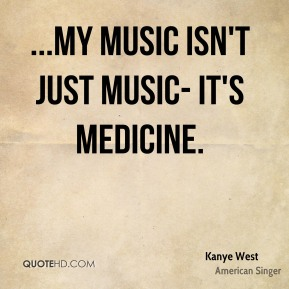 ...my music isn't just music- it's medicine.