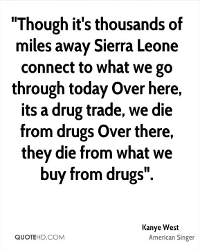 """Though it's thousands of miles away Sierra Leone connect to what we go through today Over here, its a drug trade, we die from drugs Over there, they die from what we buy from drugs""."