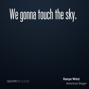 We gonna touch the sky.