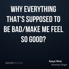 Kanye West  - Why everything that's supposed to be bad/Make me feel so good?