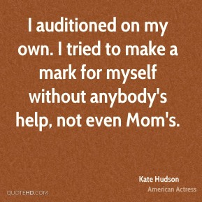 I auditioned on my own. I tried to make a mark for myself without anybody's help, not even Mom's.