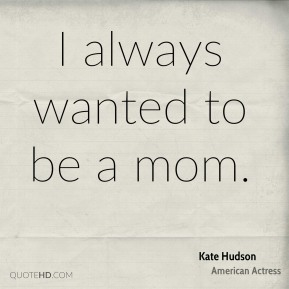 I always wanted to be a mom.