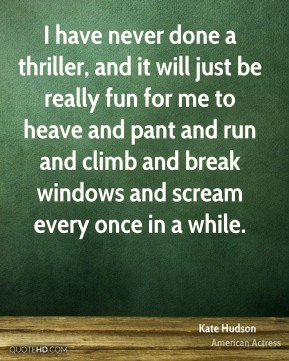 I have never done a thriller, and it will just be really fun for me to heave and pant and run and climb and break windows and scream every once in a while.
