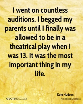 Kate Hudson - I went on countless auditions. I begged my parents until I finally was allowed to be in a theatrical play when I was 13. It was the most important thing in my life.