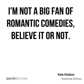 Kate Hudson - I'm not a big fan of romantic comedies, believe it or not.