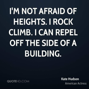 Kate Hudson - I'm not afraid of heights. I rock climb. I can repel off the side of a building.
