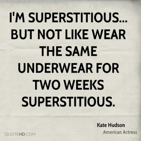 I'm superstitious... but not like wear the same underwear for two weeks superstitious.