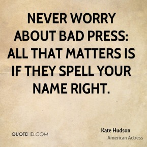 Never worry about bad press: All that matters is if they spell your name right.