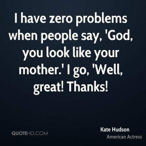 Kate Hudson  - I have zero problems when people say, 'God, you look like your mother.' I go, 'Well, great! Thanks!