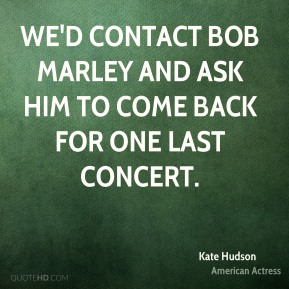 Kate Hudson  - we'd contact Bob Marley and ask him to come back for one last concert.