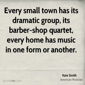 Every small town has its dramatic group, its barber-shop quartet, every home has music in one form or another.