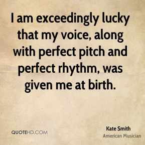 I am exceedingly lucky that my voice, along with perfect pitch and perfect rhythm, was given me at birth.