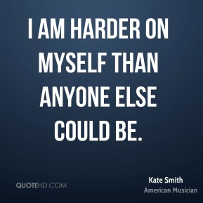 Kate Smith - I am harder on myself than anyone else could be.