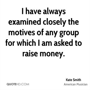 I have always examined closely the motives of any group for which I am asked to raise money.