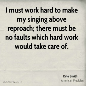 I must work hard to make my singing above reproach; there must be no faults which hard work would take care of.