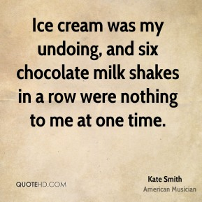 Kate Smith - Ice cream was my undoing, and six chocolate milk shakes in a row were nothing to me at one time.