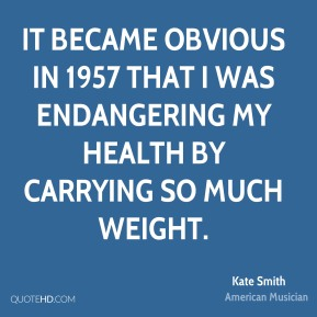 Kate Smith - It became obvious in 1957 that I was endangering my health by carrying so much weight.