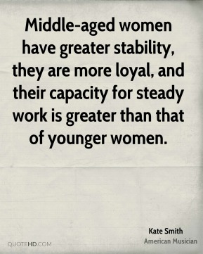 Kate Smith - Middle-aged women have greater stability, they are more loyal, and their capacity for steady work is greater than that of younger women.