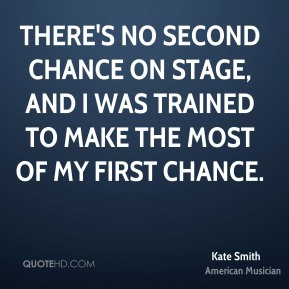 Kate Smith - There's no second chance on stage, and I was trained to make the most of my first chance.