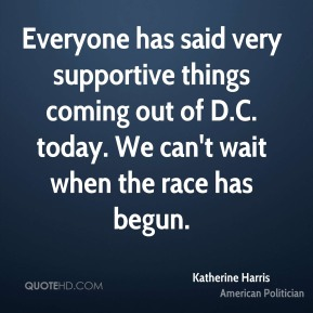 Everyone has said very supportive things coming out of D.C. today. We can't wait when the race has begun.