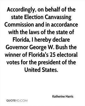 Accordingly, on behalf of the state Election Canvassing Commission and in accordance with the laws of the state of Florida, I hereby declare Governor George W. Bush the winner of Florida's 25 electoral votes for the president of the United States.