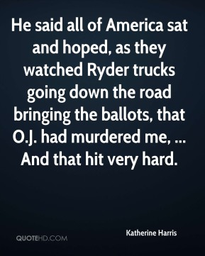 Katherine Harris  - He said all of America sat and hoped, as they watched Ryder trucks going down the road bringing the ballots, that O.J. had murdered me, ... And that hit very hard.