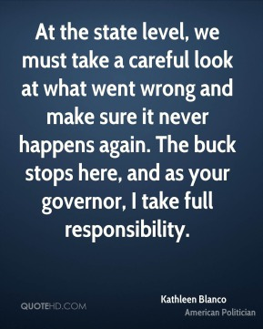 Kathleen Blanco - At the state level, we must take a careful look at what went wrong and make sure it never happens again. The buck stops here, and as your governor, I take full responsibility.
