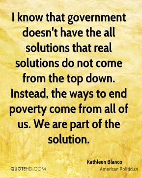 Kathleen Blanco - I know that government doesn't have the all solutions that real solutions do not come from the top down. Instead, the ways to end poverty come from all of us. We are part of the solution.