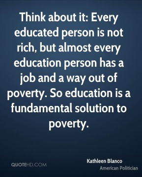 Kathleen Blanco - Think about it: Every educated person is not rich, but almost every education person has a job and a way out of poverty. So education is a fundamental solution to poverty.