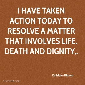 Kathleen Blanco  - I have taken action today to resolve a matter that involves life, death and dignity.
