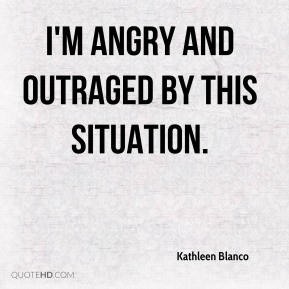Kathleen Blanco  - I'm angry and outraged by this situation.